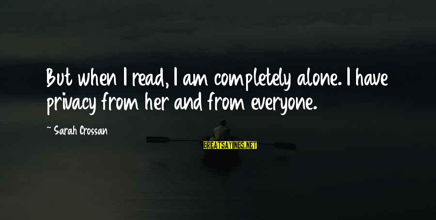 When I Am Alone Sayings By Sarah Crossan: But when I read, I am completely alone. I have privacy from her and from