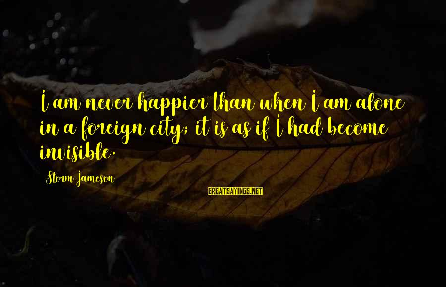 When I Am Alone Sayings By Storm Jameson: I am never happier than when I am alone in a foreign city; it is