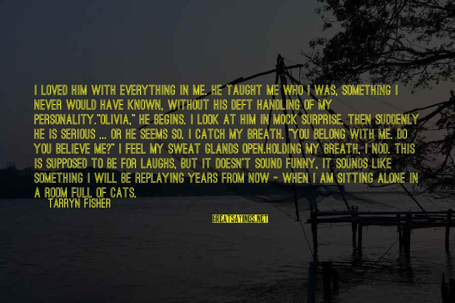 When I Am Alone Sayings By Tarryn Fisher: I loved him with everything in me. He taught me who I was, something I