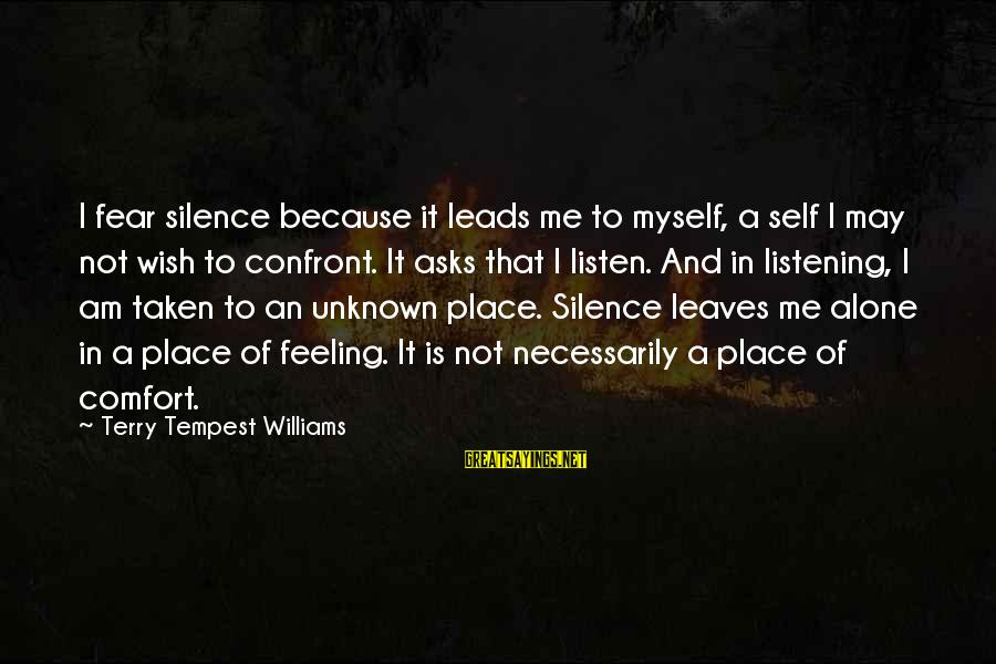 When I Am Alone Sayings By Terry Tempest Williams: I fear silence because it leads me to myself, a self I may not wish
