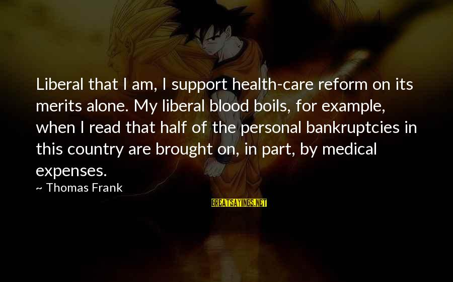 When I Am Alone Sayings By Thomas Frank: Liberal that I am, I support health-care reform on its merits alone. My liberal blood