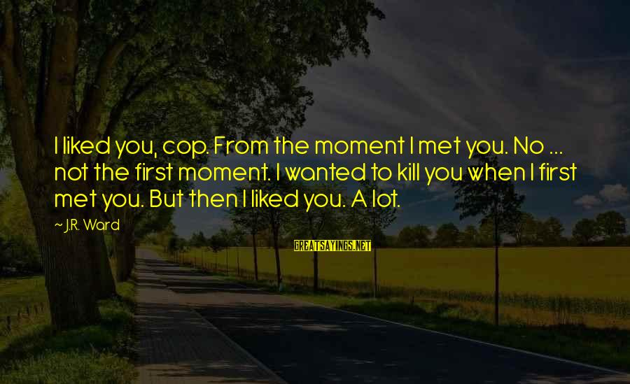 When I First Met You Sayings By J.R. Ward: I liked you, cop. From the moment I met you. No ... not the first