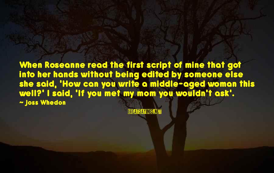 When I First Met You Sayings By Joss Whedon: When Roseanne read the first script of mine that got into her hands without being