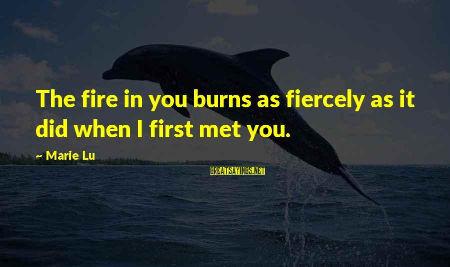 When I First Met You Sayings By Marie Lu: The fire in you burns as fiercely as it did when I first met you.