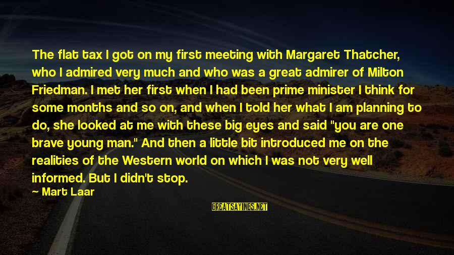 When I First Met You Sayings By Mart Laar: The flat tax I got on my first meeting with Margaret Thatcher, who I admired