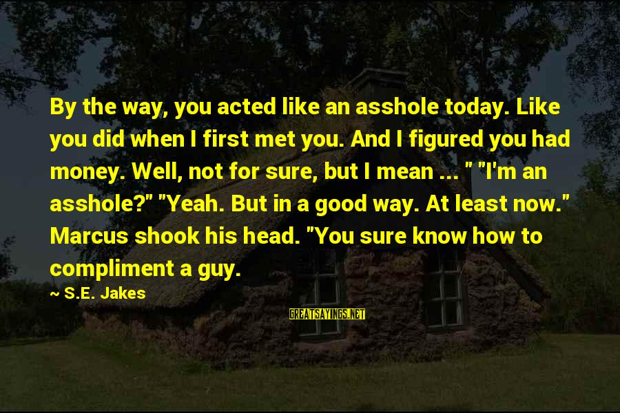 When I First Met You Sayings By S.E. Jakes: By the way, you acted like an asshole today. Like you did when I first