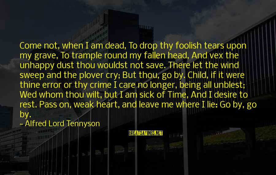 When I Leave Sayings By Alfred Lord Tennyson: Come not, when I am dead, To drop thy foolish tears upon my grave, To