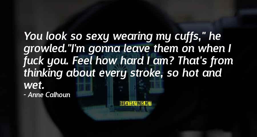 """When I Leave Sayings By Anne Calhoun: You look so sexy wearing my cuffs,"""" he growled.""""I'm gonna leave them on when I"""