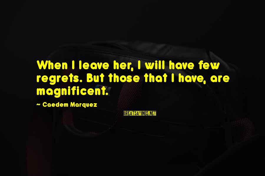 When I Leave Sayings By Caedem Marquez: When I leave her, I will have few regrets. But those that I have, are