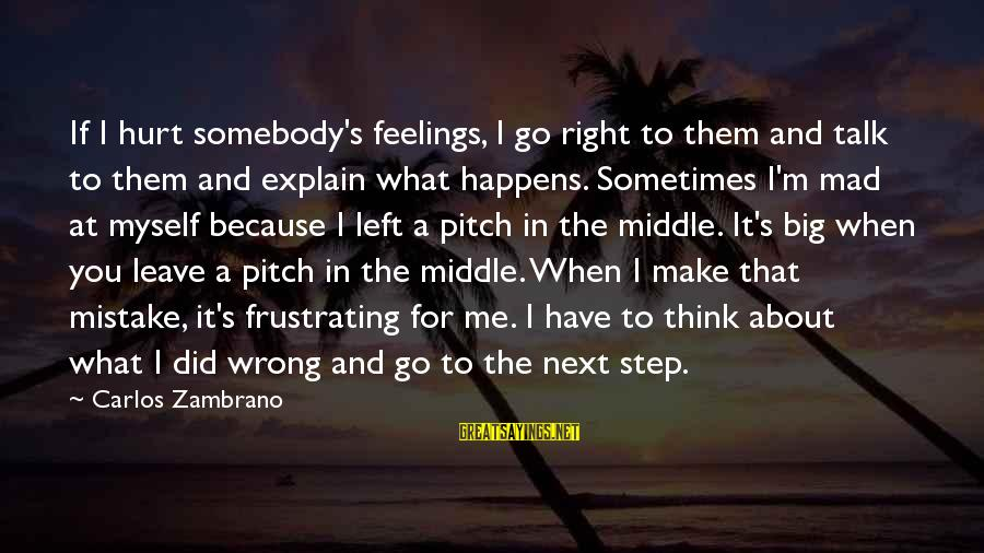 When I Leave Sayings By Carlos Zambrano: If I hurt somebody's feelings, I go right to them and talk to them and