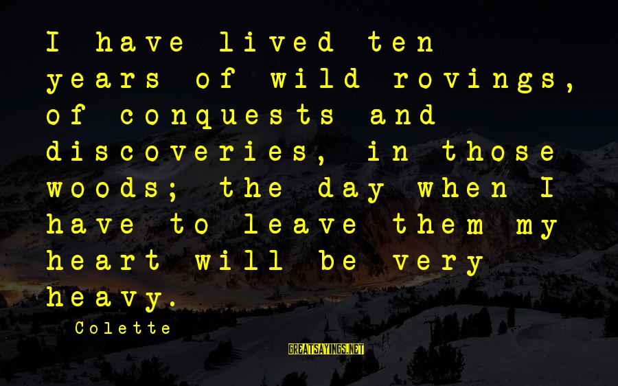 When I Leave Sayings By Colette: I have lived ten years of wild rovings, of conquests and discoveries, in those woods;