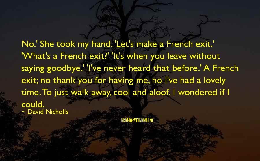 When I Leave Sayings By David Nicholls: No.' She took my hand. 'Let's make a French exit.' 'What's a French exit?' 'It's
