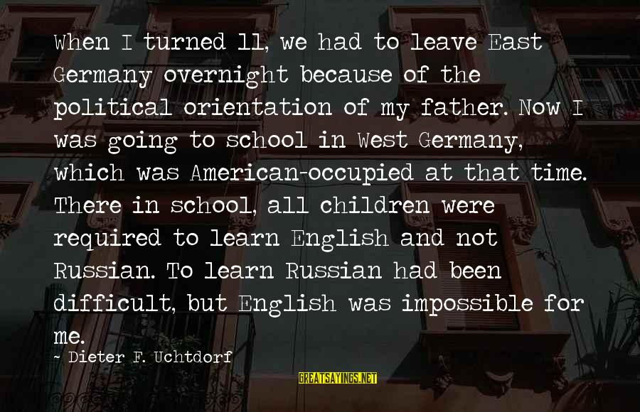 When I Leave Sayings By Dieter F. Uchtdorf: When I turned 11, we had to leave East Germany overnight because of the political