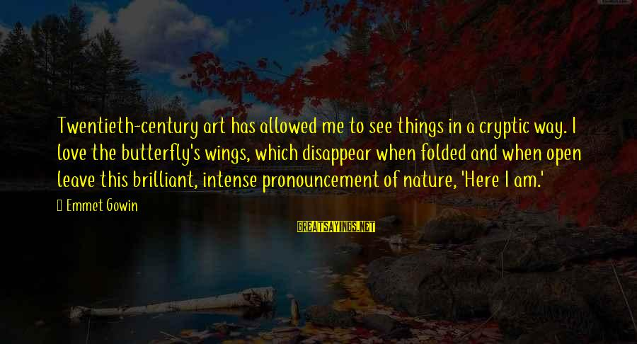 When I Leave Sayings By Emmet Gowin: Twentieth-century art has allowed me to see things in a cryptic way. I love the