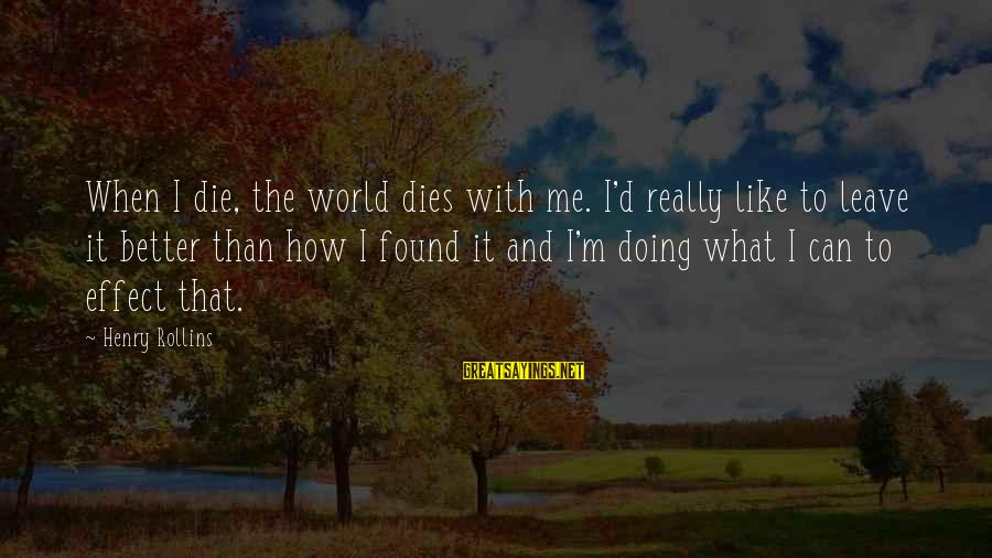 When I Leave Sayings By Henry Rollins: When I die, the world dies with me. I'd really like to leave it better