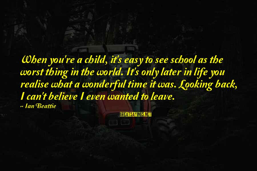 When I Leave Sayings By Ian Beattie: When you're a child, it's easy to see school as the worst thing in the