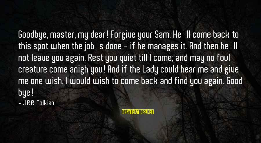 When I Leave Sayings By J.R.R. Tolkien: Goodbye, master, my dear! Forgive your Sam. He'll come back to this spot when the