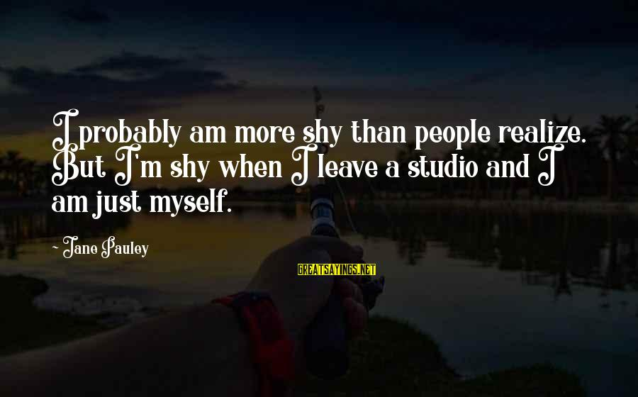 When I Leave Sayings By Jane Pauley: I probably am more shy than people realize. But I'm shy when I leave a