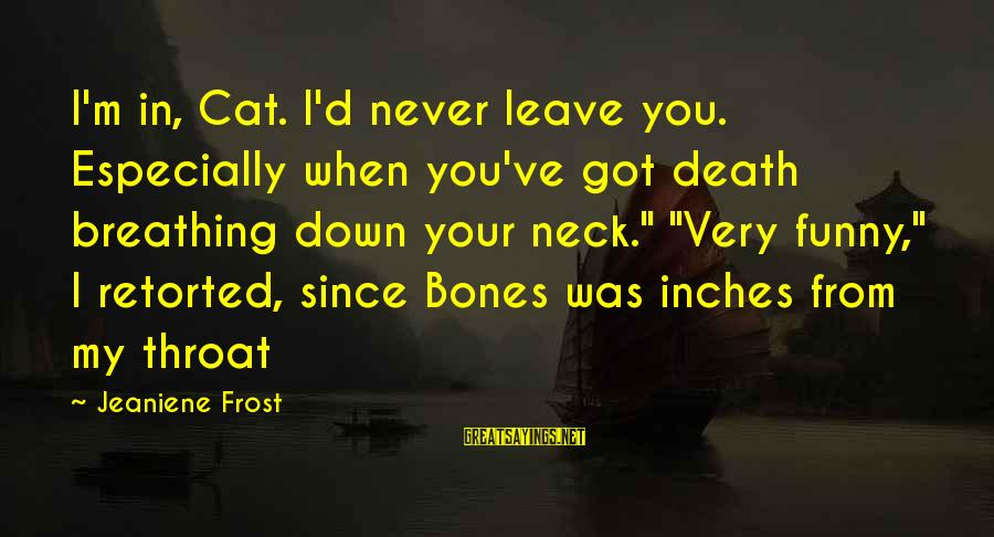 When I Leave Sayings By Jeaniene Frost: I'm in, Cat. I'd never leave you. Especially when you've got death breathing down your
