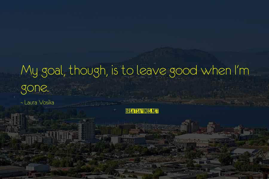 When I Leave Sayings By Laura Vosika: My goal, though, is to leave good when I'm gone.