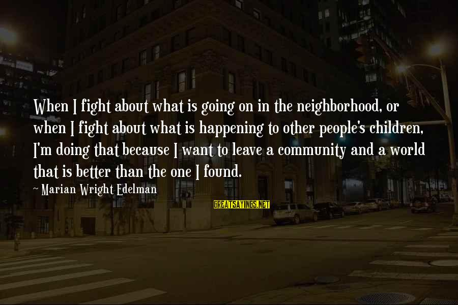 When I Leave Sayings By Marian Wright Edelman: When I fight about what is going on in the neighborhood, or when I fight