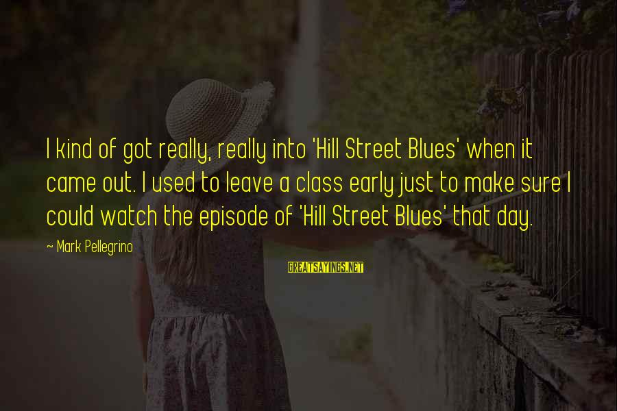 When I Leave Sayings By Mark Pellegrino: I kind of got really, really into 'Hill Street Blues' when it came out. I