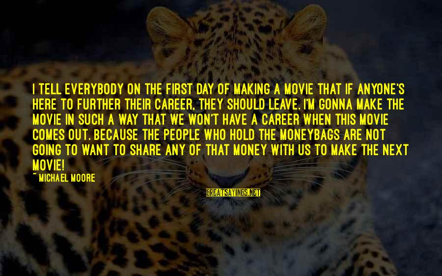 When I Leave Sayings By Michael Moore: I tell everybody on the first day of making a movie that if anyone's here