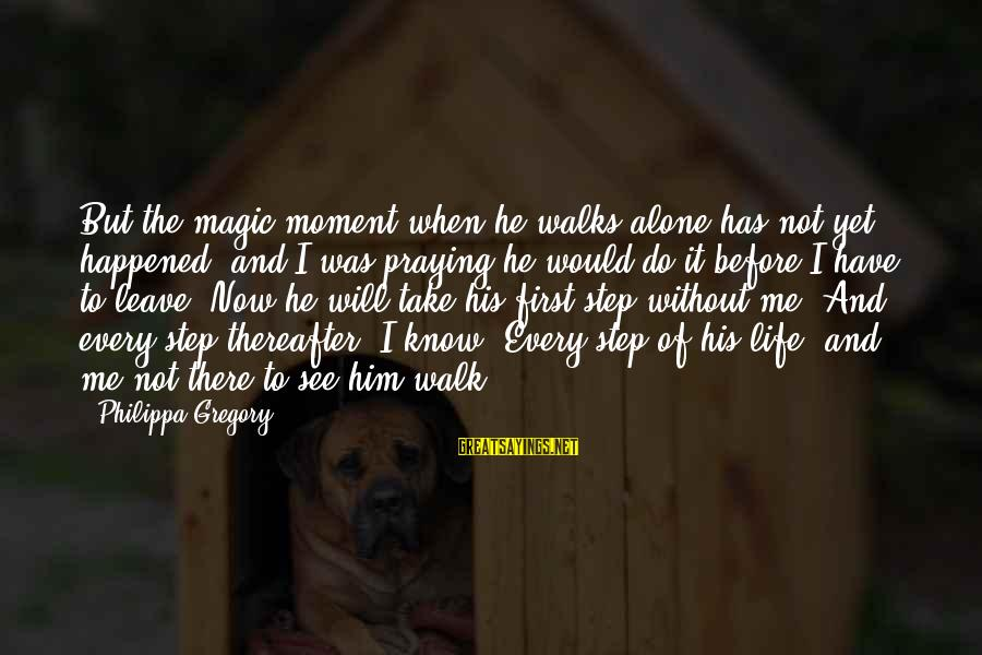 When I Leave Sayings By Philippa Gregory: But the magic moment when he walks alone has not yet happened, and I was