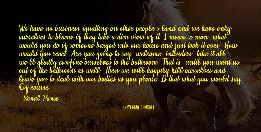 When I Leave Sayings By Sonal Panse: We have no business squatting on other people's land and we have only ourselves to