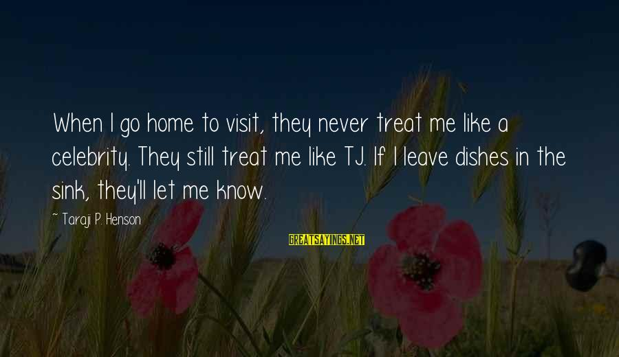 When I Leave Sayings By Taraji P. Henson: When I go home to visit, they never treat me like a celebrity. They still