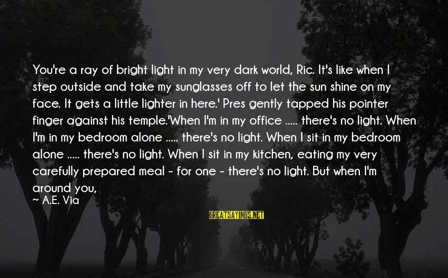 When It Gets Dark Sayings By A.E. Via: You're a ray of bright light in my very dark world, Ric. It's like when