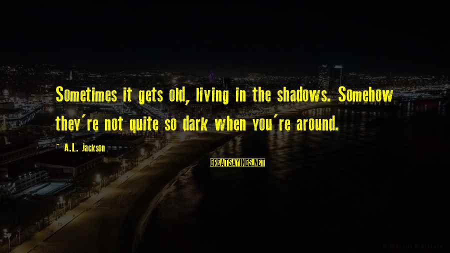 When It Gets Dark Sayings By A.L. Jackson: Sometimes it gets old, living in the shadows. Somehow they're not quite so dark when