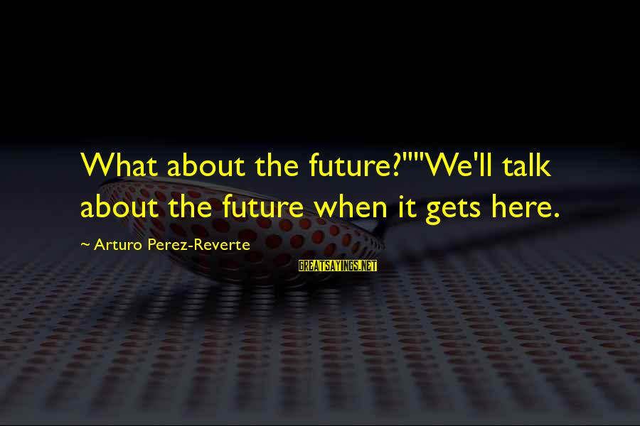 """When It Gets Dark Sayings By Arturo Perez-Reverte: What about the future?""""""""We'll talk about the future when it gets here."""