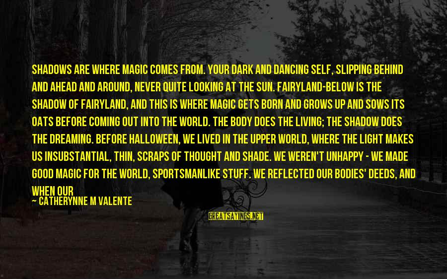 When It Gets Dark Sayings By Catherynne M Valente: Shadows are where magic comes from. Your dark and dancing self, slipping behind and ahead