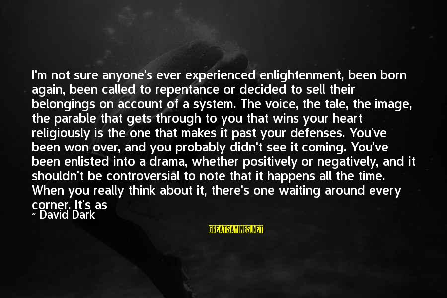 When It Gets Dark Sayings By David Dark: I'm not sure anyone's ever experienced enlightenment, been born again, been called to repentance or