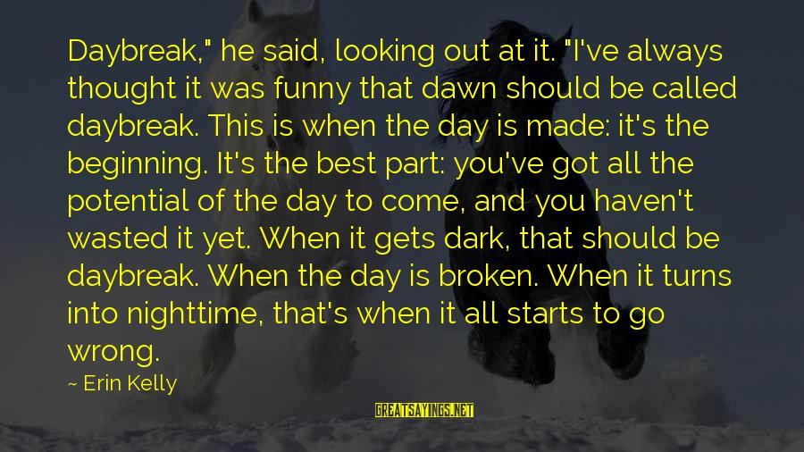 """When It Gets Dark Sayings By Erin Kelly: Daybreak,"""" he said, looking out at it. """"I've always thought it was funny that dawn"""