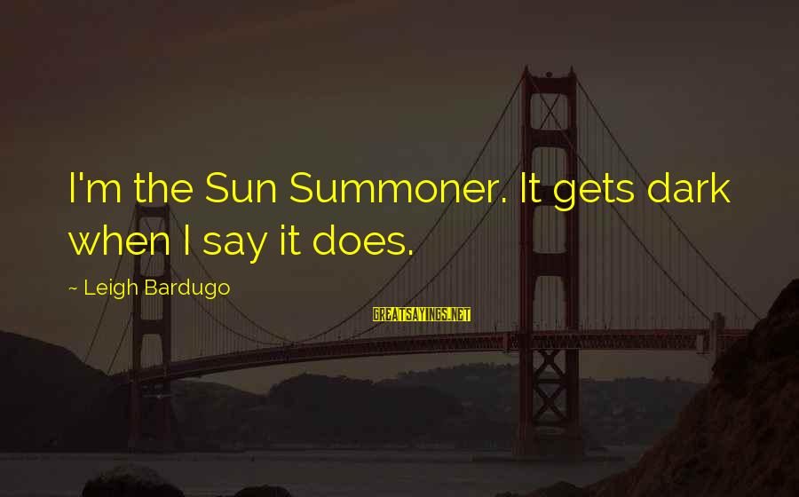 When It Gets Dark Sayings By Leigh Bardugo: I'm the Sun Summoner. It gets dark when I say it does.