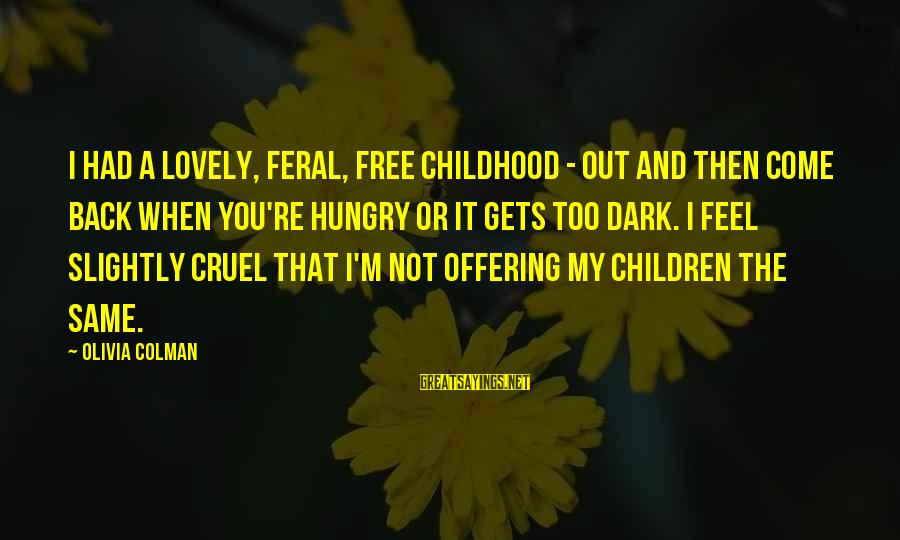 When It Gets Dark Sayings By Olivia Colman: I had a lovely, feral, free childhood - out and then come back when you're