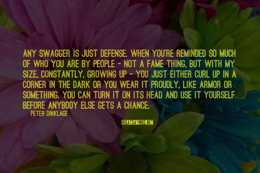 When It Gets Dark Sayings By Peter Dinklage: Any swagger is just defense. When you're reminded so much of who you are by