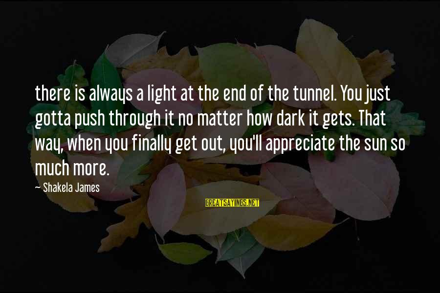 When It Gets Dark Sayings By Shakela James: there is always a light at the end of the tunnel. You just gotta push