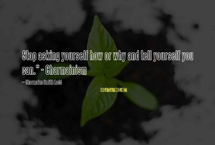 """When Life Gets Heavy Sayings By Charmaine Smith Ladd: Stop asking yourself how or why and tell yourself you can."""" - Charmainism"""
