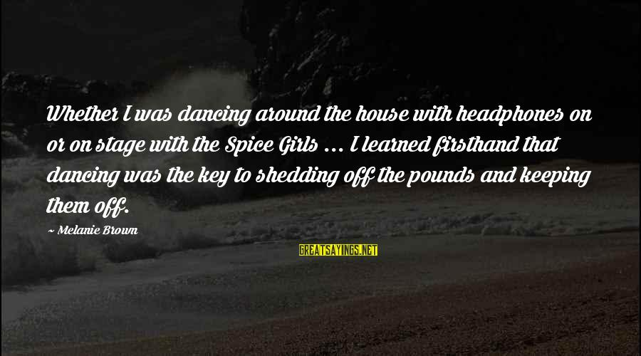 When Life Gets Heavy Sayings By Melanie Brown: Whether I was dancing around the house with headphones on or on stage with the