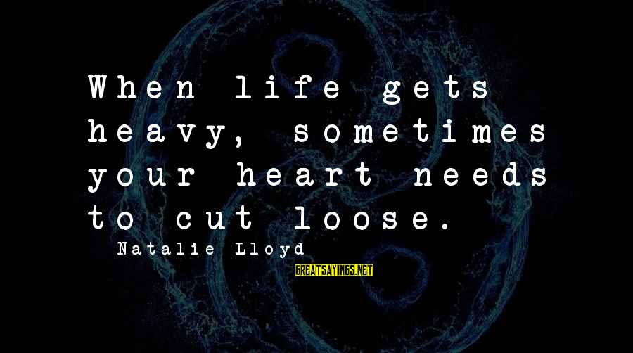 When Life Gets Heavy Sayings By Natalie Lloyd: When life gets heavy, sometimes your heart needs to cut loose.