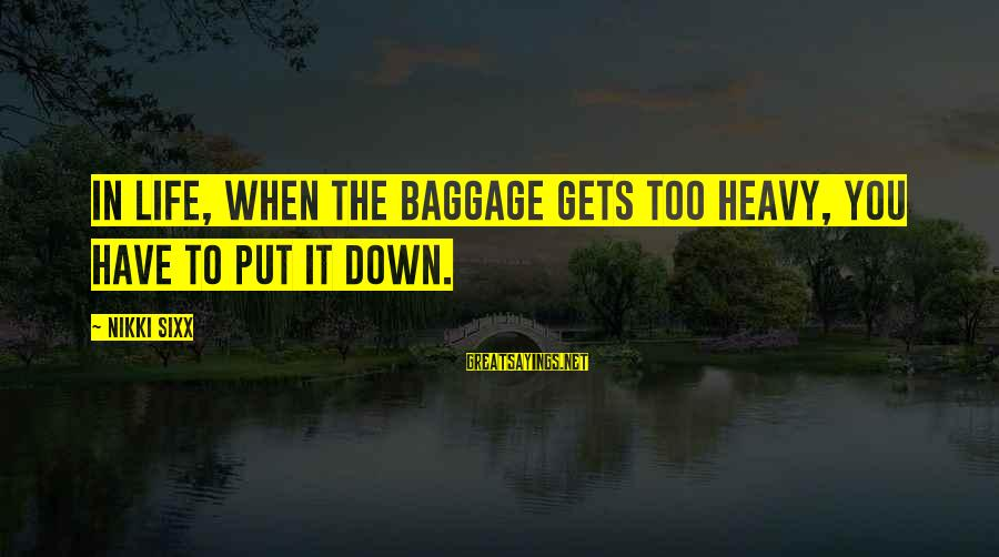 When Life Gets Heavy Sayings By Nikki Sixx: In life, when the baggage gets too heavy, you have to put it down.