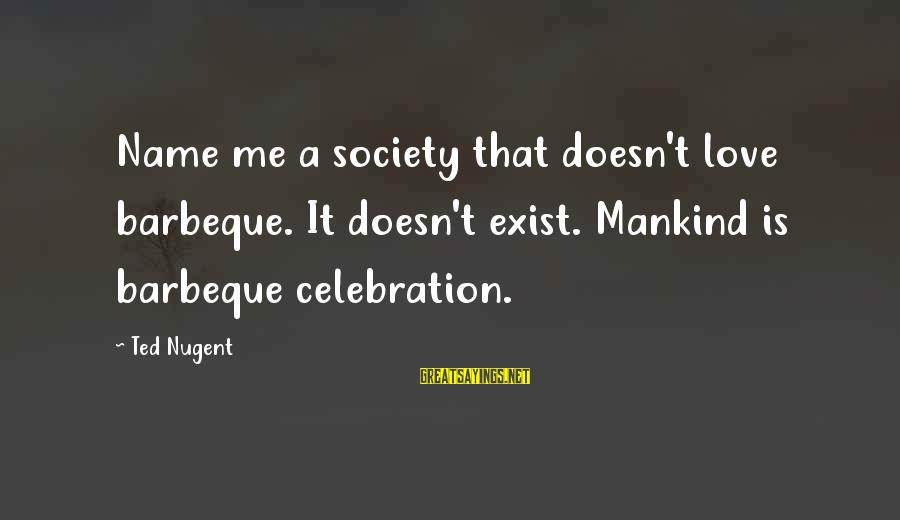 When Life Gets Heavy Sayings By Ted Nugent: Name me a society that doesn't love barbeque. It doesn't exist. Mankind is barbeque celebration.