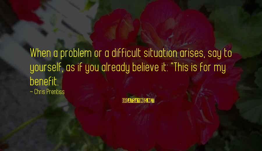 When Problem Arises Sayings By Chris Prentiss: When a problem or a difficult situation arises, say to yourself, as if you already
