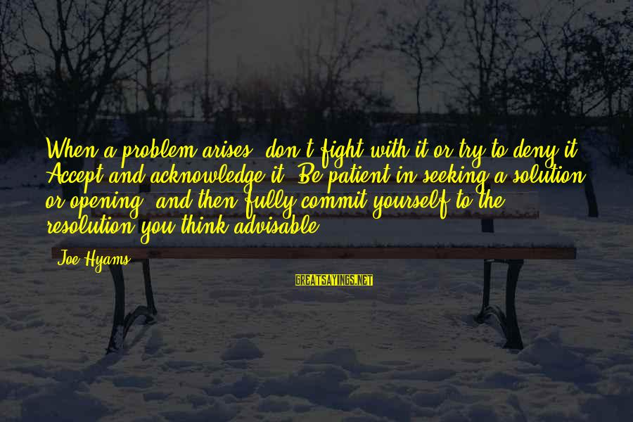 When Problem Arises Sayings By Joe Hyams: When a problem arises, don't fight with it or try to deny it. Accept and