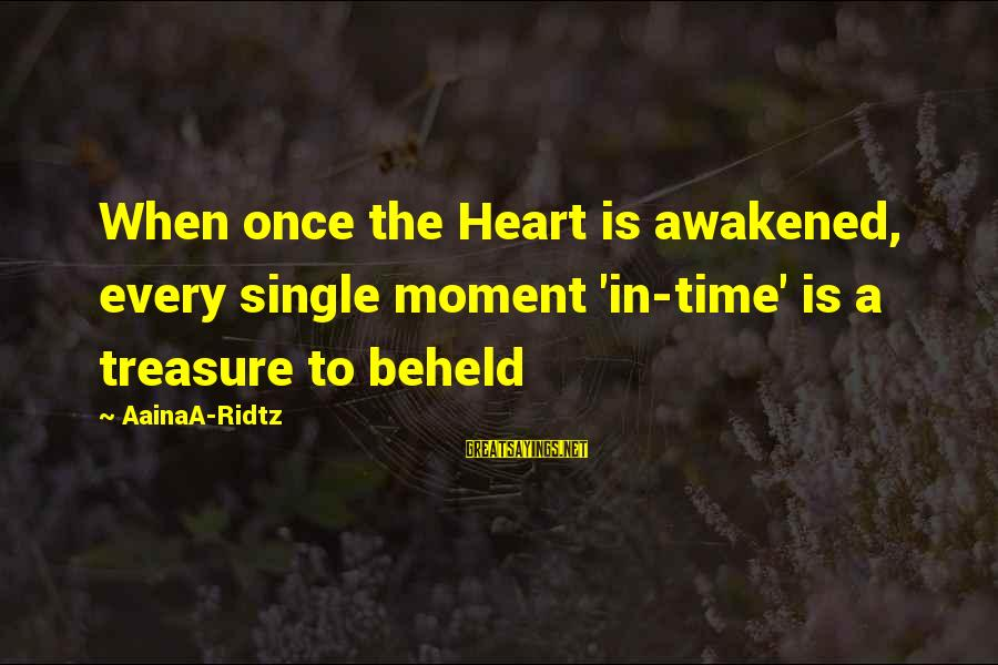 When Single Sayings By AainaA-Ridtz: When once the Heart is awakened, every single moment 'in-time' is a treasure to beheld