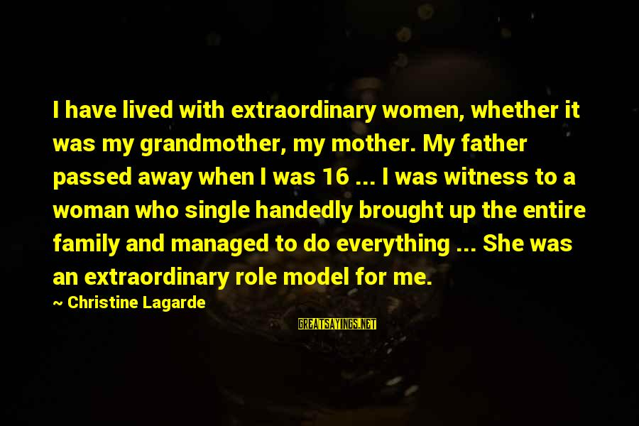 When Single Sayings By Christine Lagarde: I have lived with extraordinary women, whether it was my grandmother, my mother. My father