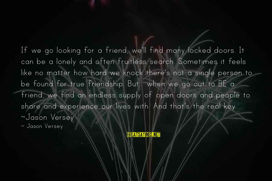 When Single Sayings By Jason Versey: If we go looking for a friend, we'll find many locked doors. It can be